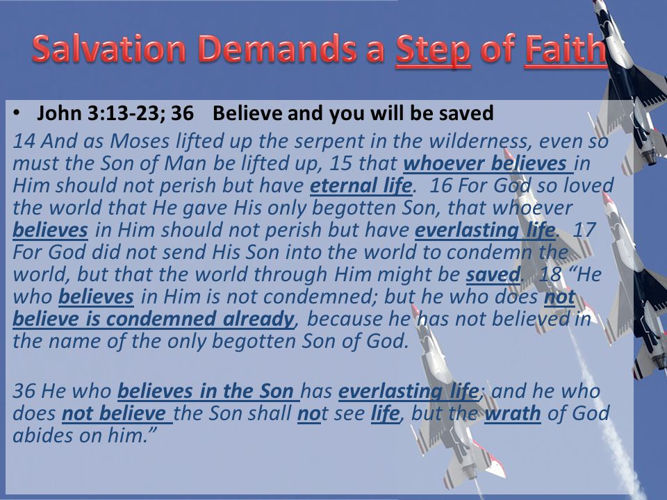 John 3:13-23; 36Believe and you will be saved 14 And as Moses lifted up the serpent in the wilderness, even so must the Son of Man be lifted up, 15 that whoever believes in Him should not perish but have eternal life.