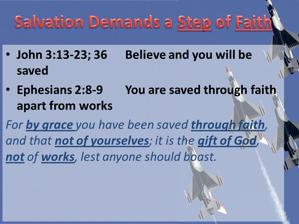 John 3:13-23; 36Believe and you will be saved Ephesians 2:8-9You are saved through faith apart from works For by grace you have been saved through faith, and that not of yourselves; it is the gift of God, not of works, lest anyone should boast.