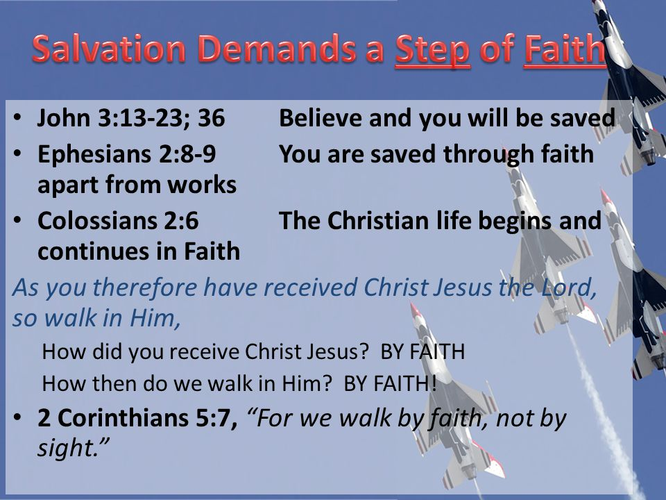 John 3:13-23; 36Believe and you will be saved Ephesians 2:8-9You are saved through faith apart from works Colossians 2:6The Christian life begins and continues in Faith As you therefore have received Christ Jesus the Lord, so walk in Him, How did you receive Christ Jesus.