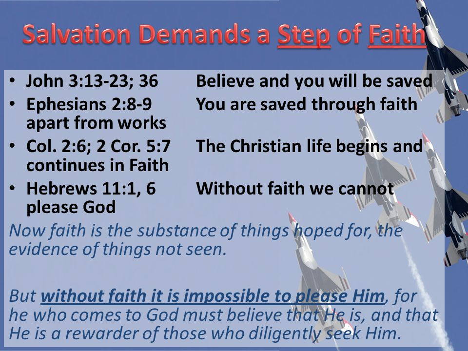 John 3:13-23; 36Believe and you will be saved Ephesians 2:8-9You are saved through faith apart from works Col.