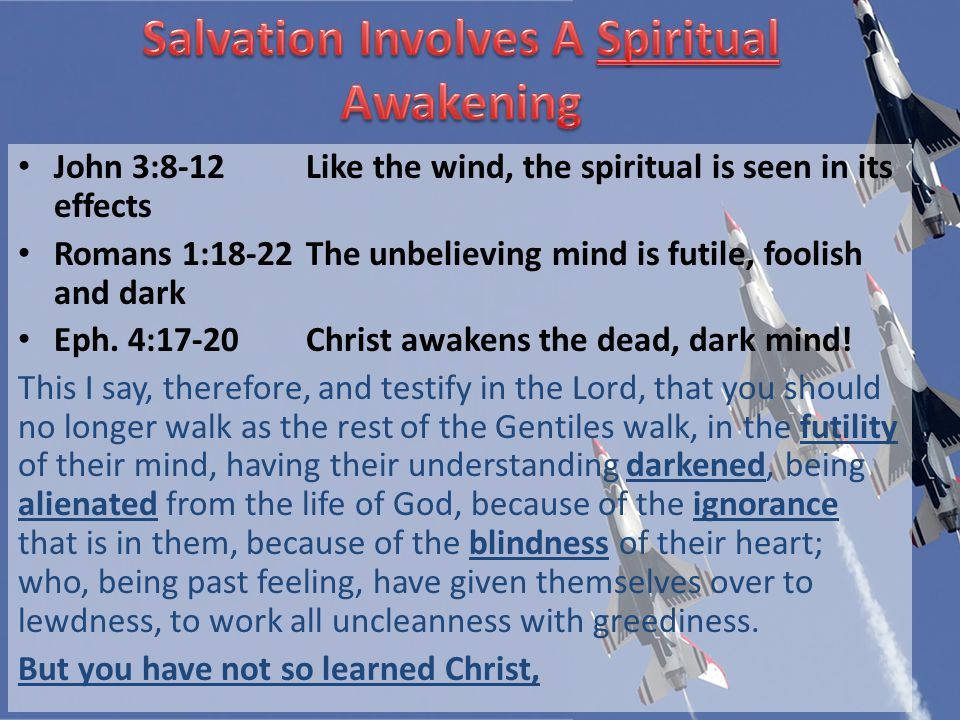 John 3:8-12Like the wind, the spiritual is seen in its effects Romans 1:18-22The unbelieving mind is futile, foolish and dark Eph.