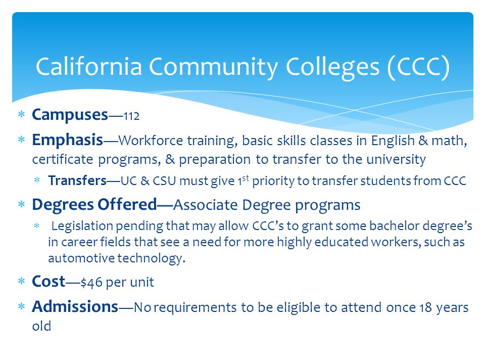  Campuses —112  Emphasis —Workforce training, basic skills classes in English & math, certificate programs, & preparation to transfer to the university  Transfers —UC & CSU must give 1 st priority to transfer students from CCC  Degrees Offered —Associate Degree programs  Legislation pending that may allow CCC's to grant some bachelor degree's in career fields that see a need for more highly educated workers, such as automotive technology.