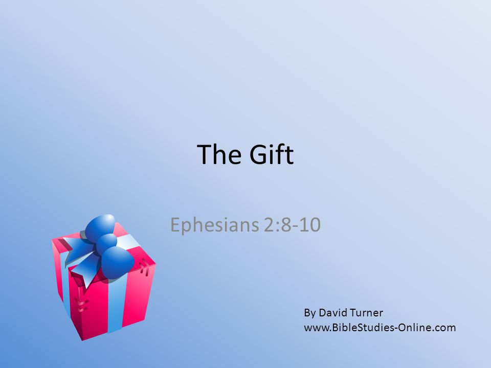The Gift Ephesians 2:8-10 By David Turner