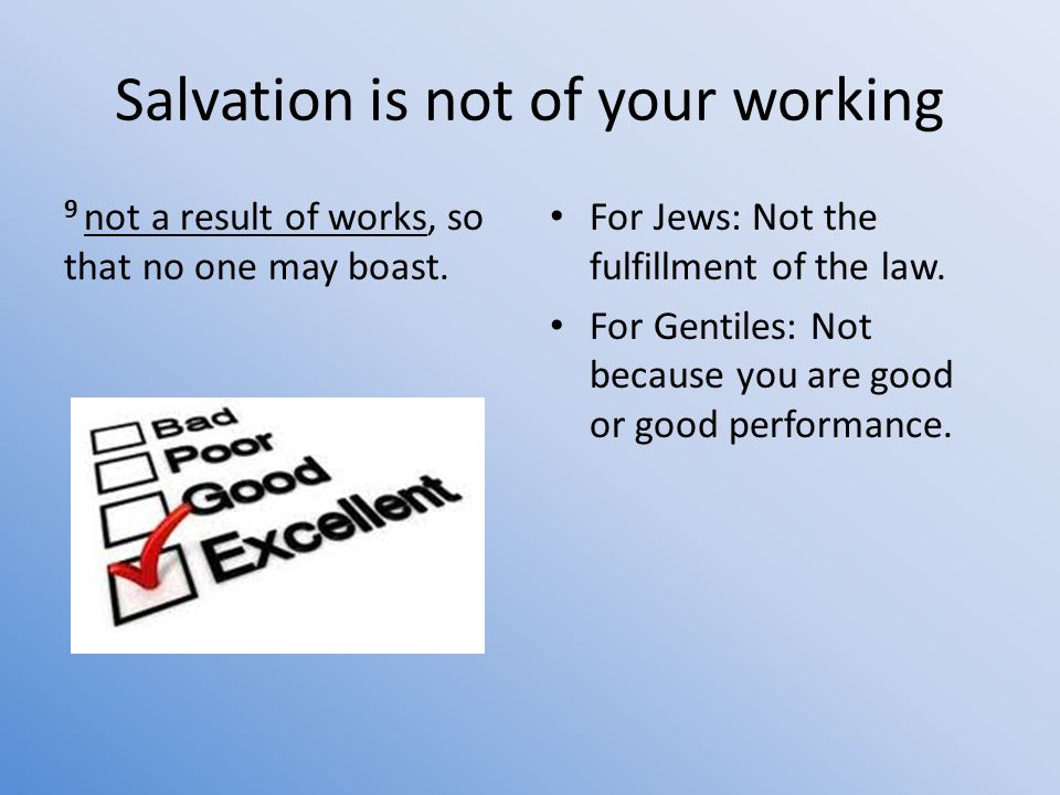 Salvation is not of your working 9 not a result of works, so that no one may boast.