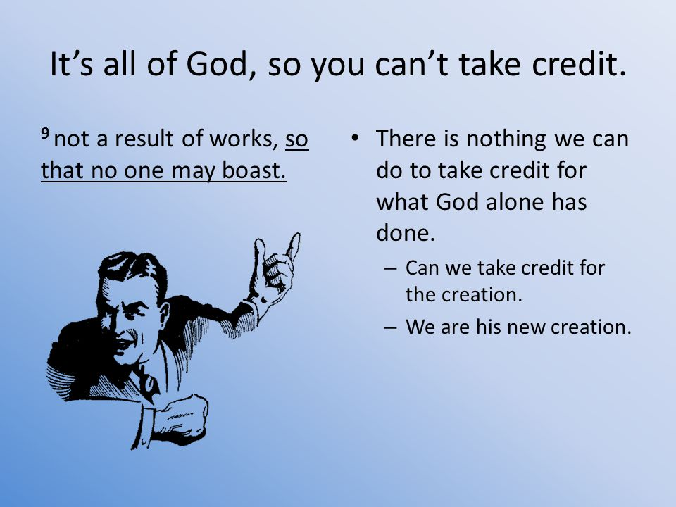 It's all of God, so you can't take credit. 9 not a result of works, so that no one may boast.