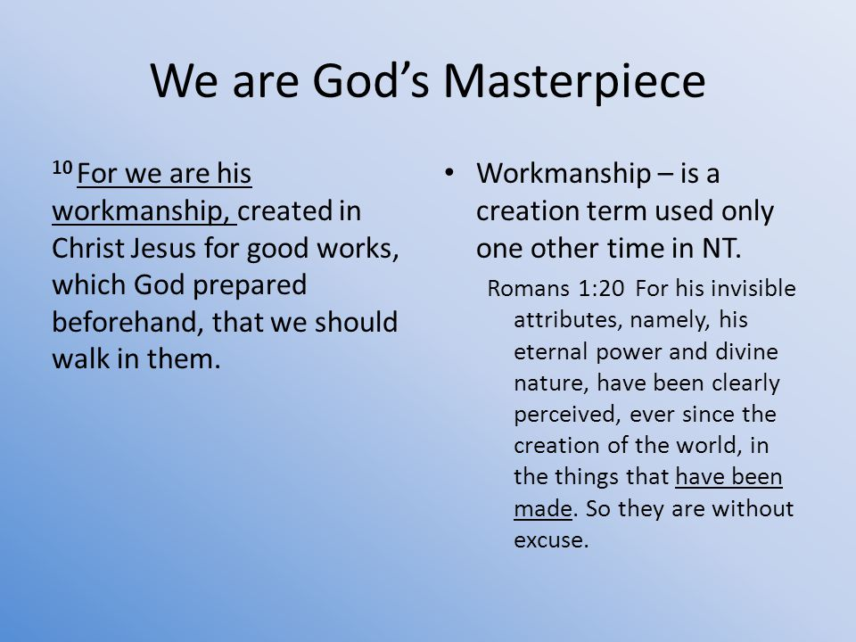 We are God's Masterpiece 10 For we are his workmanship, created in Christ Jesus for good works, which God prepared beforehand, that we should walk in them.