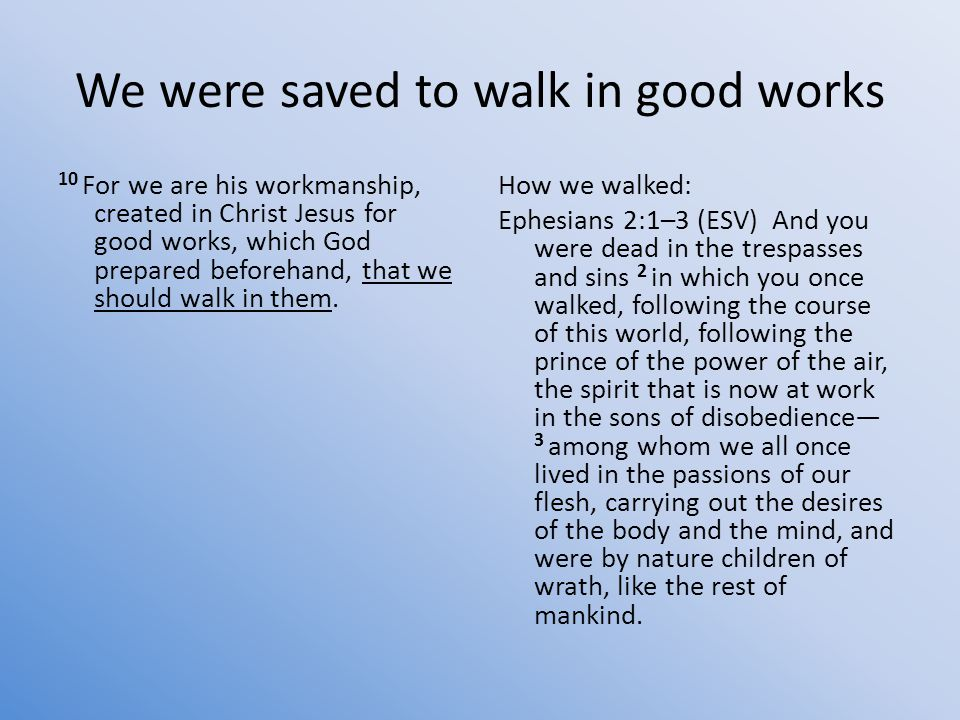 We were saved to walk in good works 10 For we are his workmanship, created in Christ Jesus for good works, which God prepared beforehand, that we should walk in them.