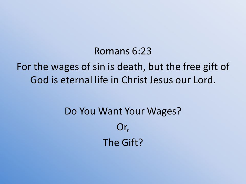 Romans 6:23 For the wages of sin is death, but the free gift of God is eternal life in Christ Jesus our Lord.