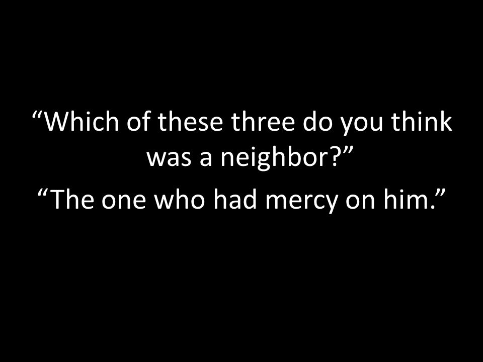 Which of these three do you think was a neighbor The one who had mercy on him.