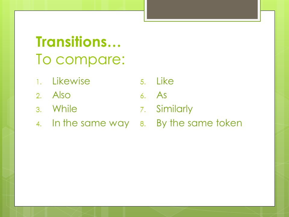 Transitions… To compare: 1. Likewise 2. Also 3. While 4.