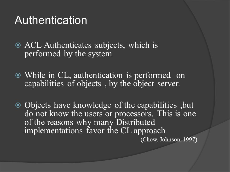  ACL Authenticates subjects, which is performed by the system  While in CL, authentication is performed on capabilities of objects, by the object server.