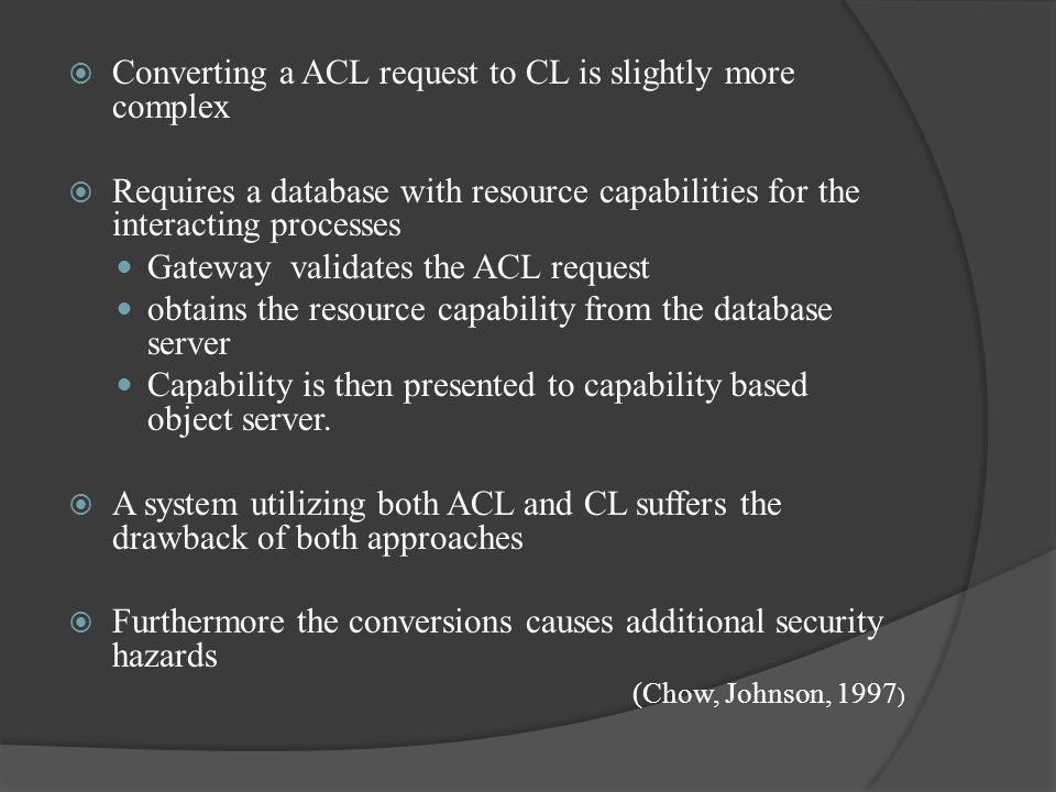  Converting a ACL request to CL is slightly more complex  Requires a database with resource capabilities for the interacting processes Gateway validates the ACL request obtains the resource capability from the database server Capability is then presented to capability based object server.