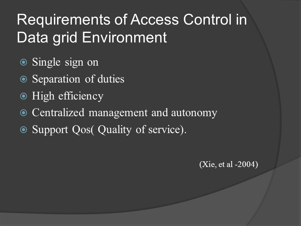 Requirements of Access Control in Data grid Environment  Single sign on  Separation of duties  High efficiency  Centralized management and autonomy  Support Qos( Quality of service).
