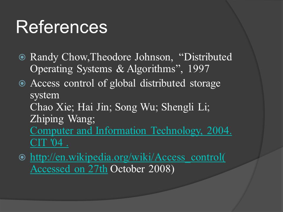References  Randy Chow,Theodore Johnson, Distributed Operating Systems & Algorithms , 1997  Access control of global distributed storage system Chao Xie; Hai Jin; Song Wu; Shengli Li; Zhiping Wang; Computer and Information Technology, 2004.