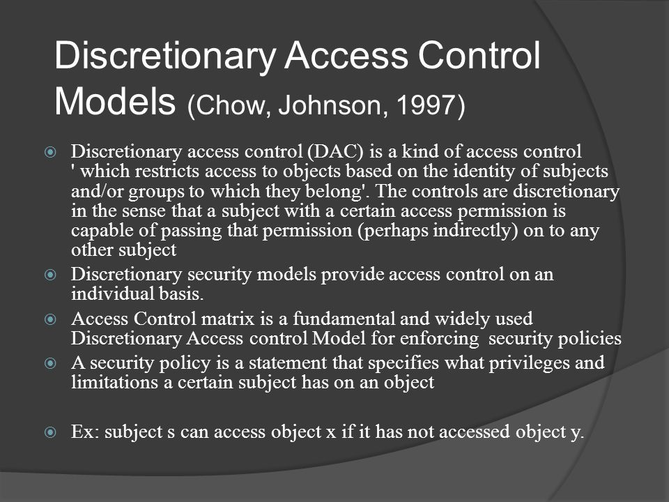 Discretionary Access Control Models (Chow, Johnson, 1997)  Discretionary access control (DAC) is a kind of access control which restricts access to objects based on the identity of subjects and/or groups to which they belong .