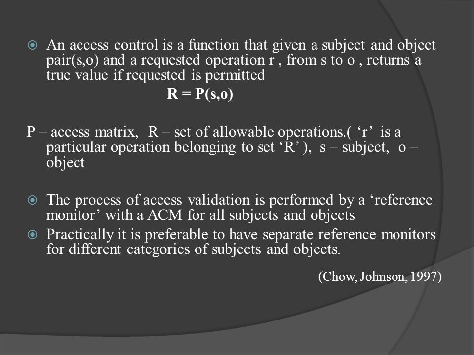 An access control is a function that given a subject and object pair(s,o) and a requested operation r, from s to o, returns a true value if requested is permitted R = P(s,o) P – access matrix, R – set of allowable operations.( 'r' is a particular operation belonging to set 'R' ), s – subject, o – object  The process of access validation is performed by a 'reference monitor' with a ACM for all subjects and objects  Practically it is preferable to have separate reference monitors for different categories of subjects and objects.