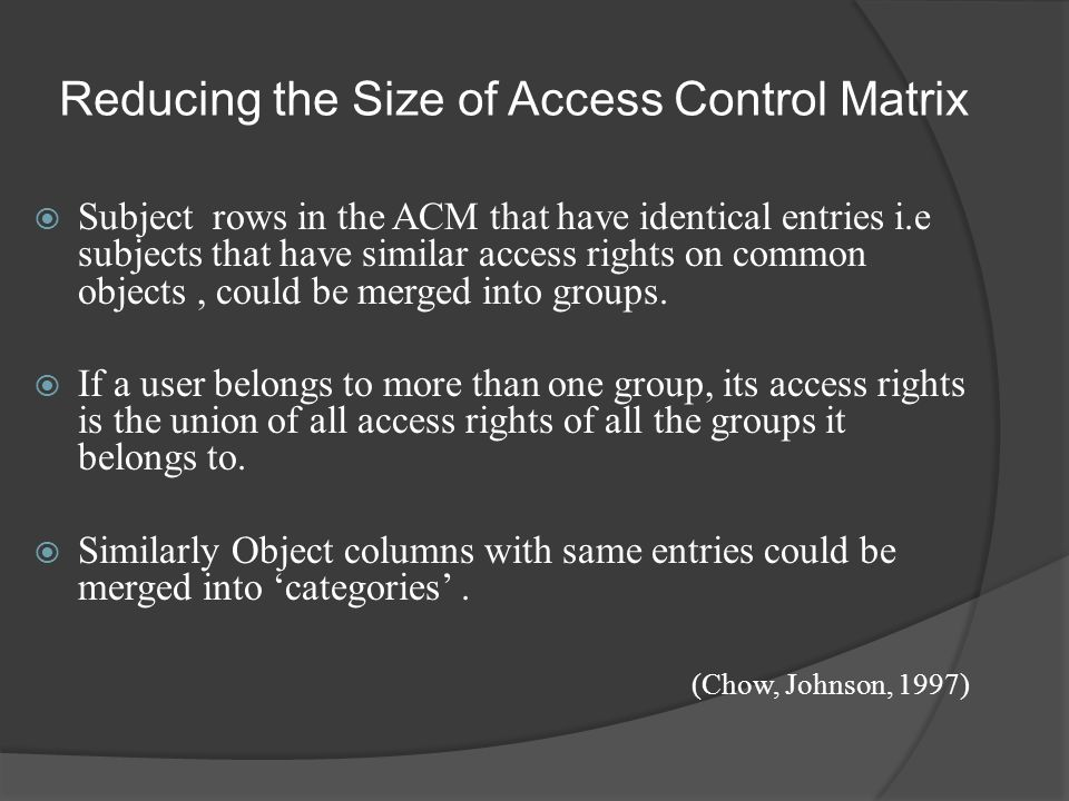 Reducing the Size of Access Control Matrix  Subject rows in the ACM that have identical entries i.e subjects that have similar access rights on common objects, could be merged into groups.