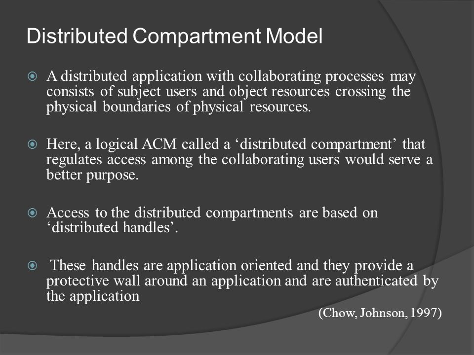 Distributed Compartment Model  A distributed application with collaborating processes may consists of subject users and object resources crossing the physical boundaries of physical resources.
