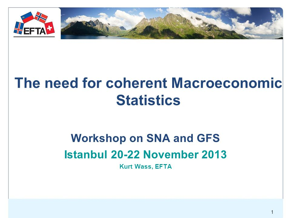 1 The need for coherent Macroeconomic Statistics Workshop on SNA and GFS Istanbul November 2013 Kurt Wass, EFTA