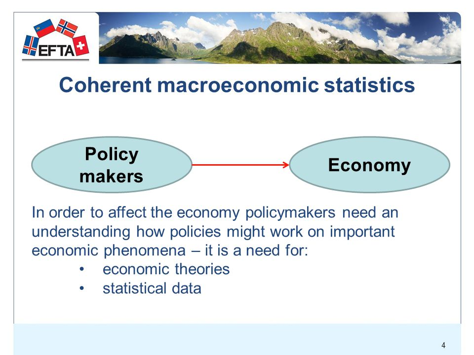 Coherent macroeconomic statistics Policy makers Economy In order to affect the economy policymakers need an understanding how policies might work on important economic phenomena – it is a need for: economic theories statistical data 4