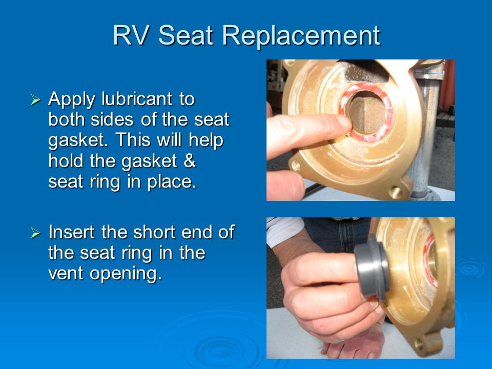 RV Seat Replacement  Apply lubricant to both sides of the seat gasket.