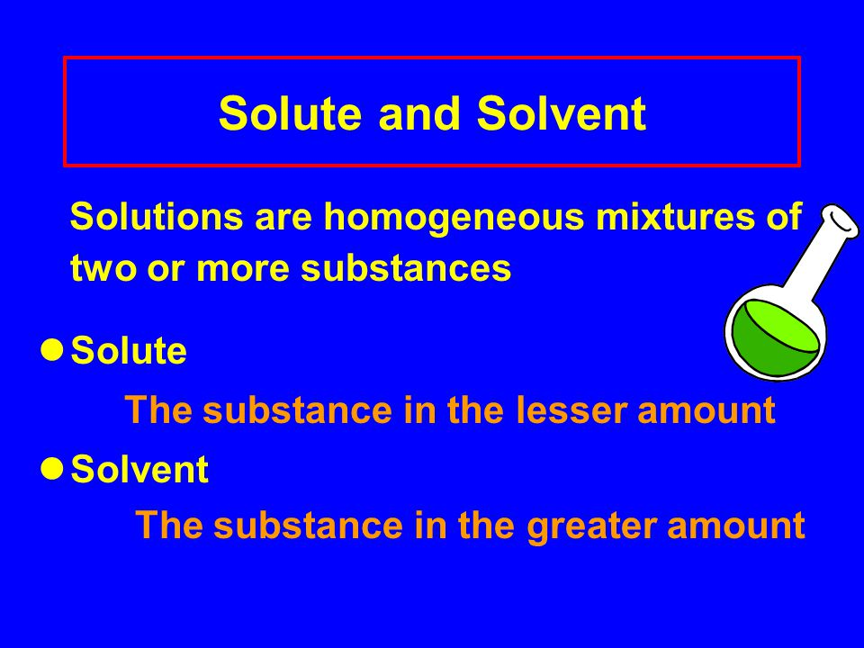 Solute and Solvent Solutions are homogeneous mixtures of two or more substances Solute The substance in the lesser amount Solvent The substance in the greater amount