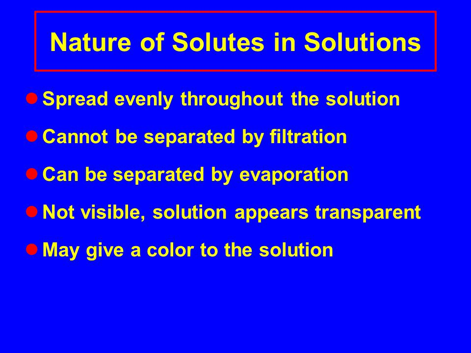 Nature of Solutes in Solutions Spread evenly throughout the solution Cannot be separated by filtration Can be separated by evaporation Not visible, solution appears transparent May give a color to the solution