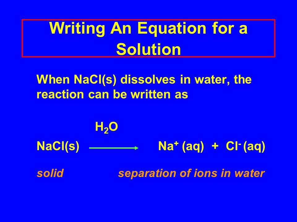 Writing An Equation for a Solution When NaCl(s) dissolves in water, the reaction can be written as H 2 O NaCl(s) Na + (aq) + Cl - (aq) solid separation of ions in water