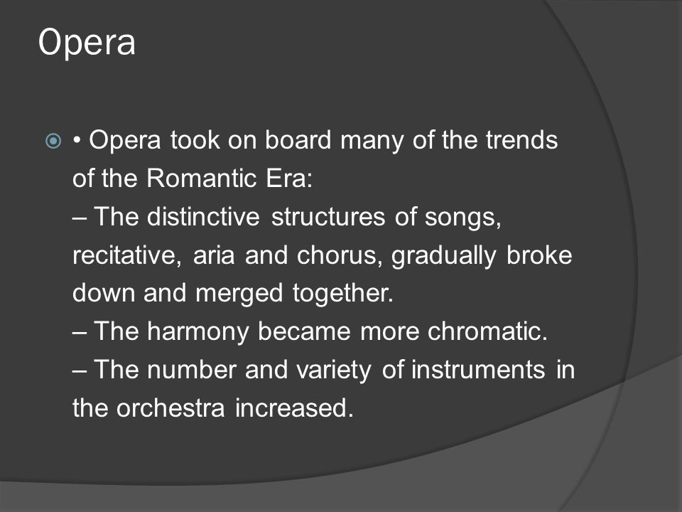Opera  Opera took on board many of the trends of the Romantic Era: – The distinctive structures of songs, recitative, aria and chorus, gradually broke down and merged together.