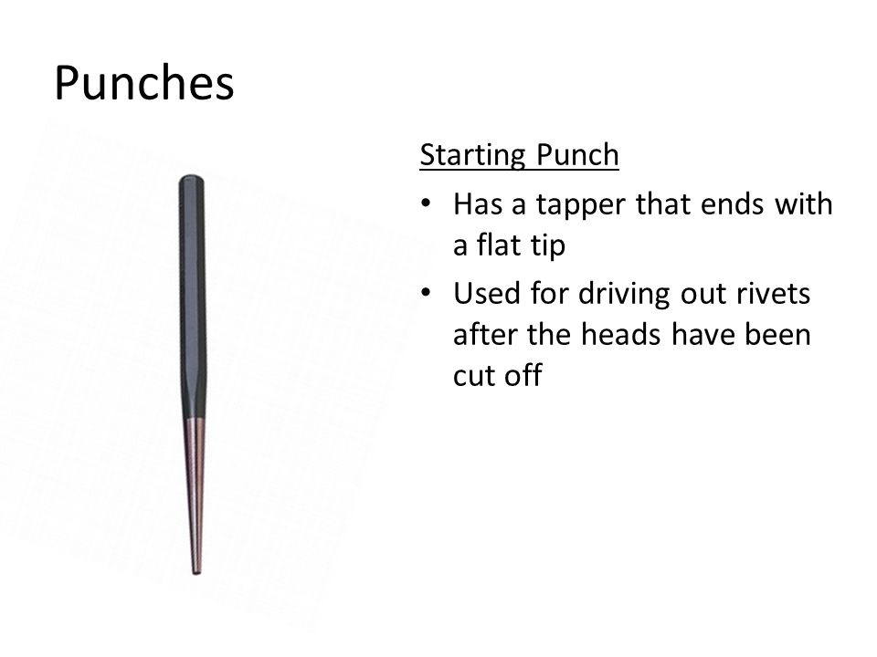 Punches Starting Punch Has a tapper that ends with a flat tip Used for driving out rivets after the heads have been cut off