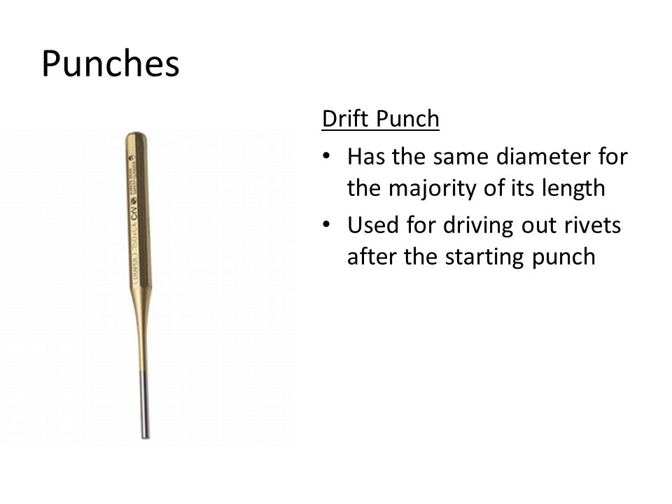 Punches Drift Punch Has the same diameter for the majority of its length Used for driving out rivets after the starting punch