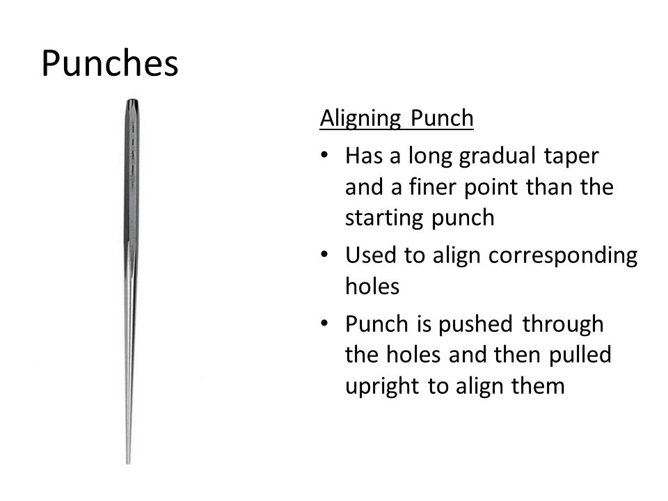 Punches Aligning Punch Has a long gradual taper and a finer point than the starting punch Used to align corresponding holes Punch is pushed through the holes and then pulled upright to align them