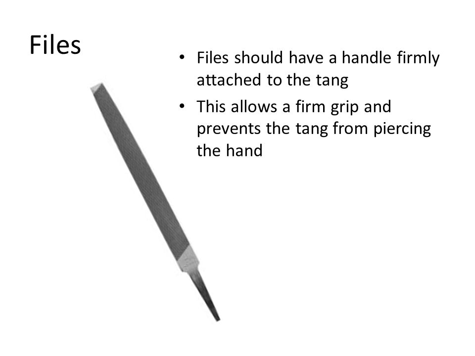 Files Files should have a handle firmly attached to the tang This allows a firm grip and prevents the tang from piercing the hand