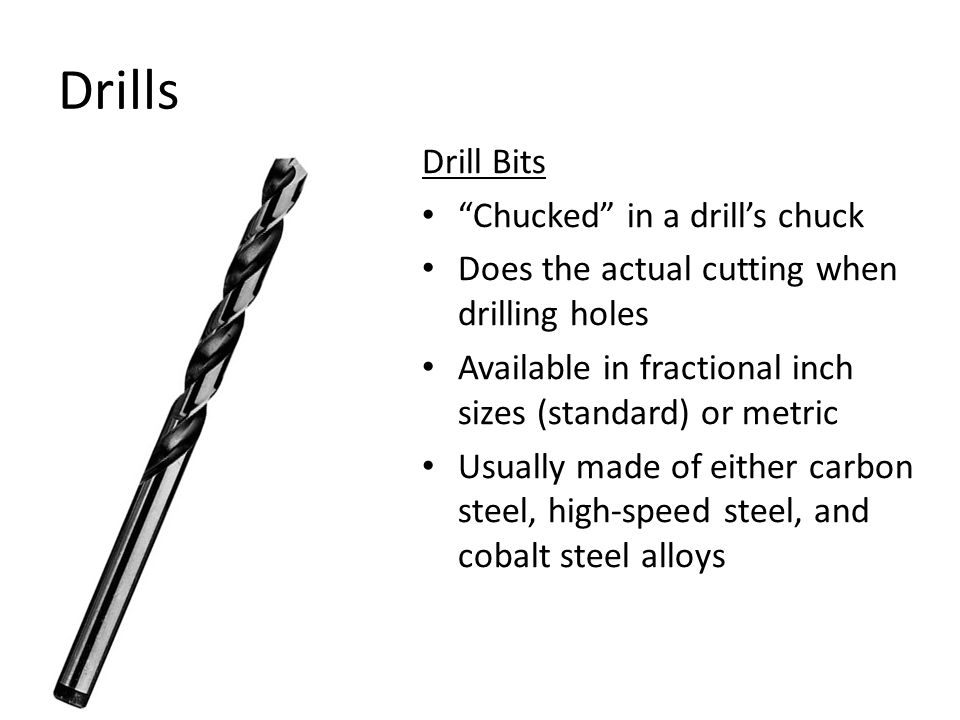Drills Drill Bits Chucked in a drill's chuck Does the actual cutting when drilling holes Available in fractional inch sizes (standard) or metric Usually made of either carbon steel, high-speed steel, and cobalt steel alloys