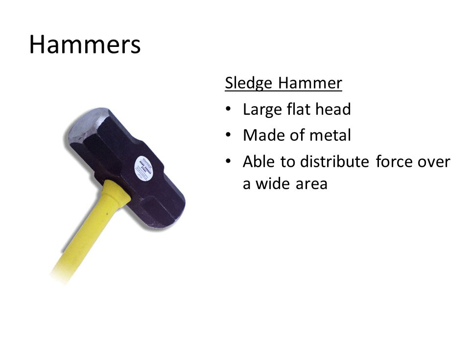 Hammers Sledge Hammer Large flat head Made of metal Able to distribute force over a wide area