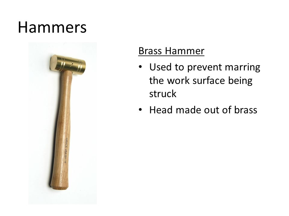 Hammers Brass Hammer Used to prevent marring the work surface being struck Head made out of brass