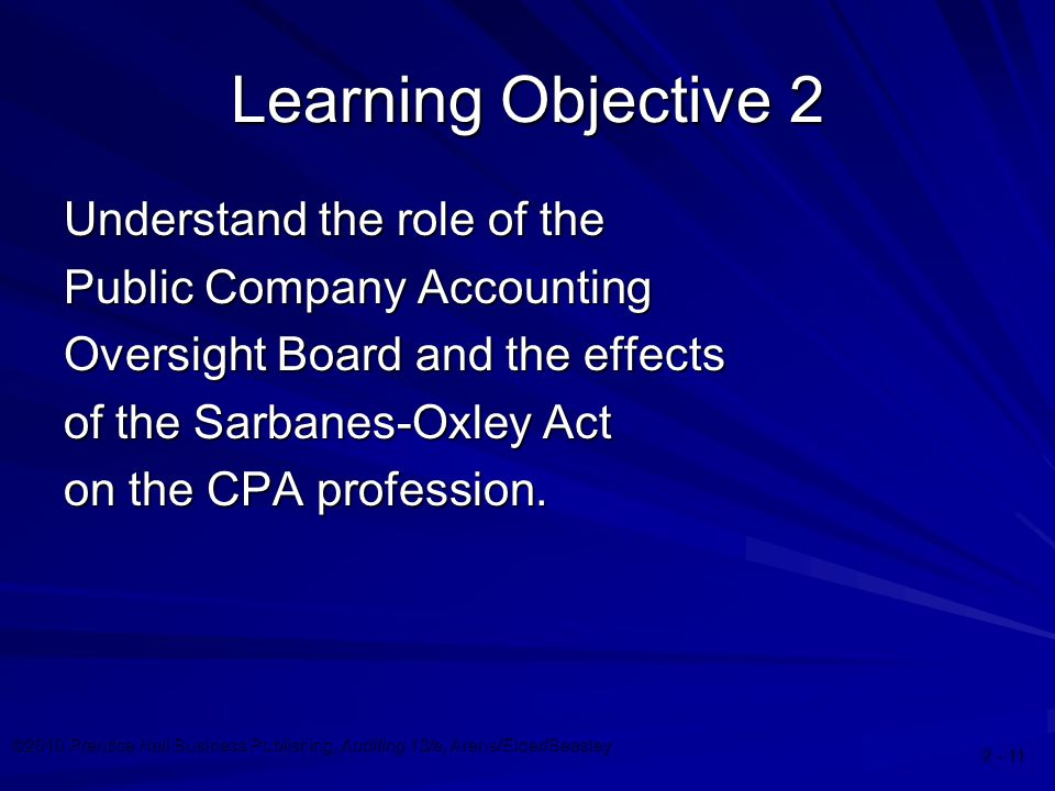©2010 Prentice Hall Business Publishing, Auditing 13/e, Arens/Elder/Beasley Learning Objective 2 Understand the role of the Public Company Accounting Oversight Board and the effects of the Sarbanes-Oxley Act on the CPA profession.