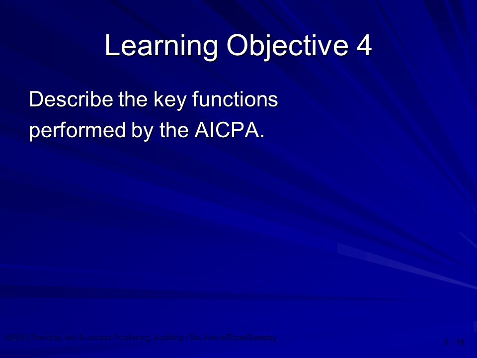 ©2010 Prentice Hall Business Publishing, Auditing 13/e, Arens/Elder/Beasley Learning Objective 4 Describe the key functions performed by the AICPA.