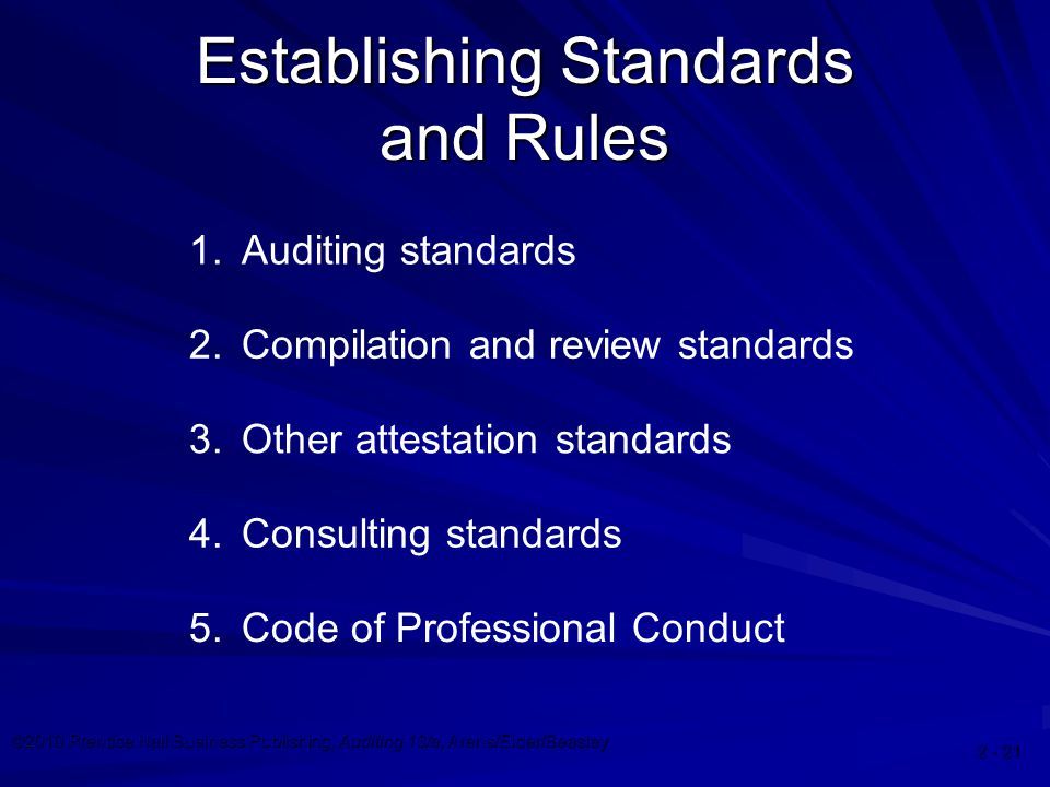 ©2010 Prentice Hall Business Publishing, Auditing 13/e, Arens/Elder/Beasley Establishing Standards and Rules 1.Auditing standards 2.Compilation and review standards 3.Other attestation standards 4.Consulting standards 5.Code of Professional Conduct