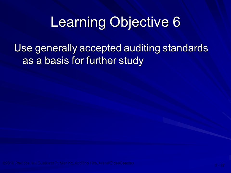 ©2010 Prentice Hall Business Publishing, Auditing 13/e, Arens/Elder/Beasley Learning Objective 6 Use generally accepted auditing standards as a basis for further study