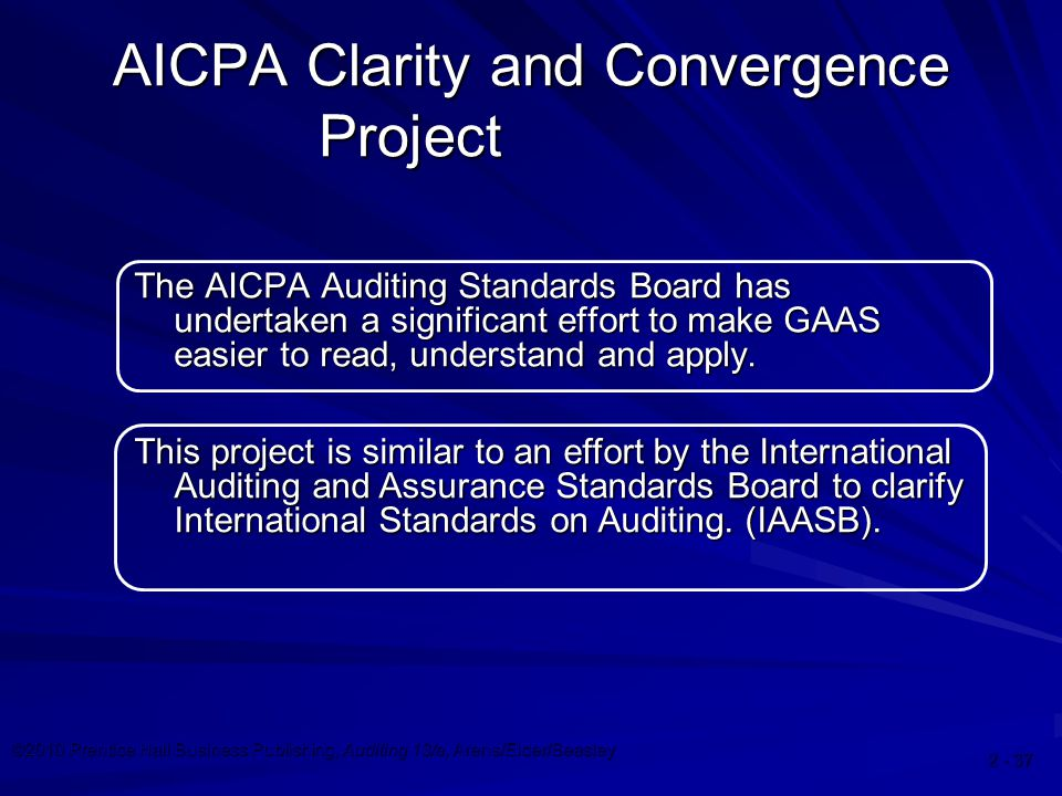 ©2010 Prentice Hall Business Publishing, Auditing 13/e, Arens/Elder/Beasley AICPA Clarity and Convergence Project The AICPA Auditing Standards Board has undertaken a significant effort to make GAAS easier to read, understand and apply.
