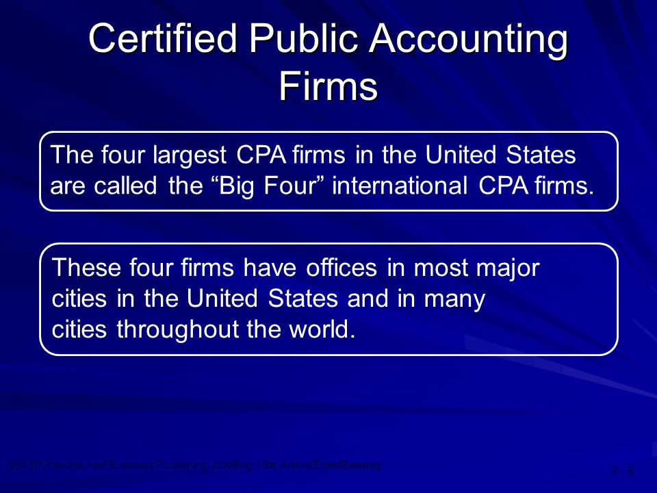 ©2010 Prentice Hall Business Publishing, Auditing 13/e, Arens/Elder/Beasley Certified Public Accounting Firms The four largest CPA firms in the United States are called the Big Four international CPA firms.