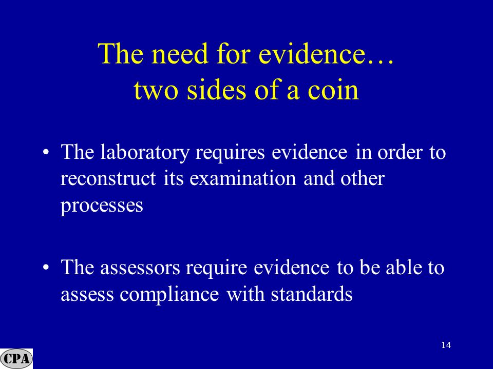 14 The need for evidence… two sides of a coin The laboratory requires evidence in order to reconstruct its examination and other processes The assessors require evidence to be able to assess compliance with standards