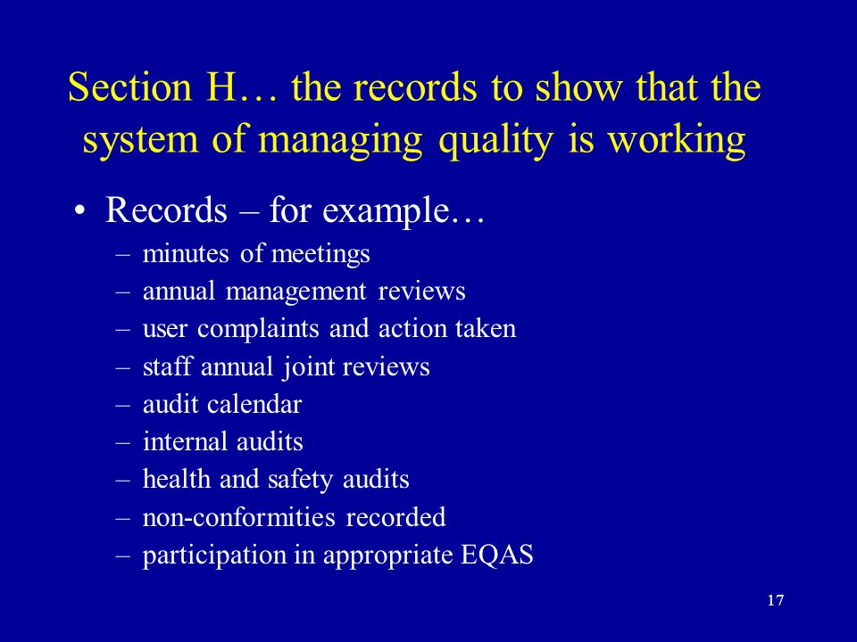 17 Section H… the records to show that the system of managing quality is working Records – for example… –minutes of meetings –annual management reviews –user complaints and action taken –staff annual joint reviews –audit calendar –internal audits –health and safety audits –non-conformities recorded –participation in appropriate EQAS