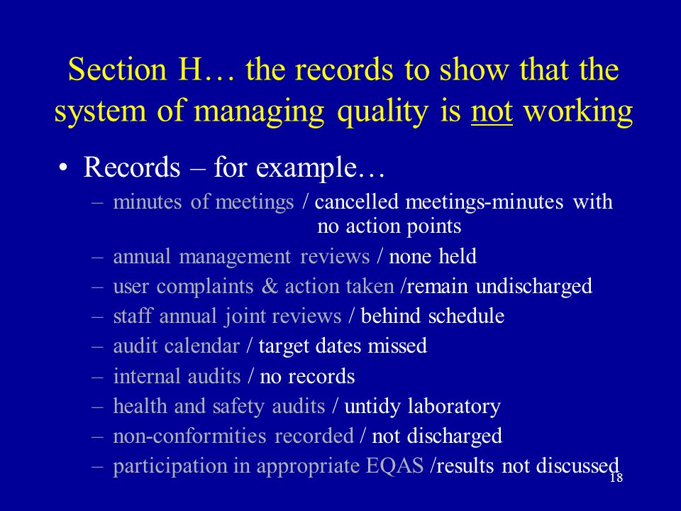 18 Section H… the records to show that the system of managing quality is not working Records – for example… –minutes of meetings / cancelled meetings-minutes with no action points –annual management reviews / none held –user complaints & action taken /remain undischarged –staff annual joint reviews / behind schedule –audit calendar / target dates missed –internal audits / no records –health and safety audits / untidy laboratory –non-conformities recorded / not discharged –participation in appropriate EQAS /results not discussed