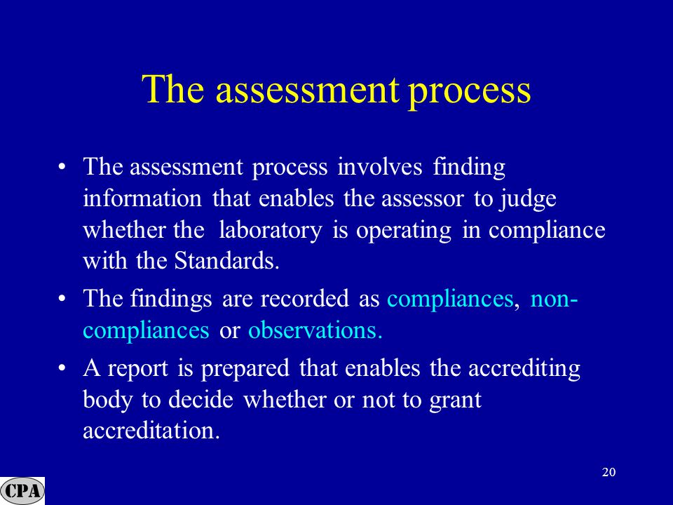 20 The assessment process The assessment process involves finding information that enables the assessor to judge whether the laboratory is operating in compliance with the Standards.
