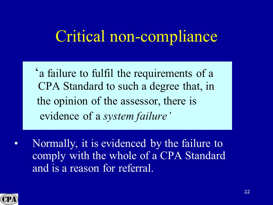 22 ' a failure to fulfil the requirements of a CPA Standard to such a degree that, in the opinion of the assessor, there is evidence of a system failure' Normally, it is evidenced by the failure to comply with the whole of a CPA Standard and is a reason for referral.