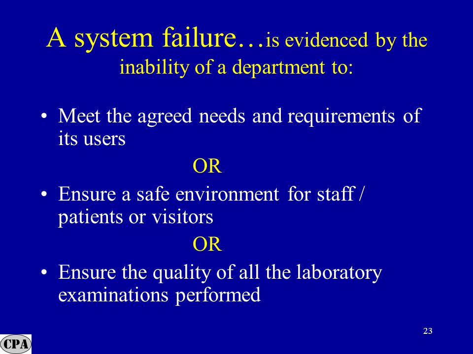 23 A system failure… is evidenced by the inability of a department to: Meet the agreed needs and requirements of its users OR Ensure a safe environment for staff / patients or visitors OR Ensure the quality of all the laboratory examinations performed