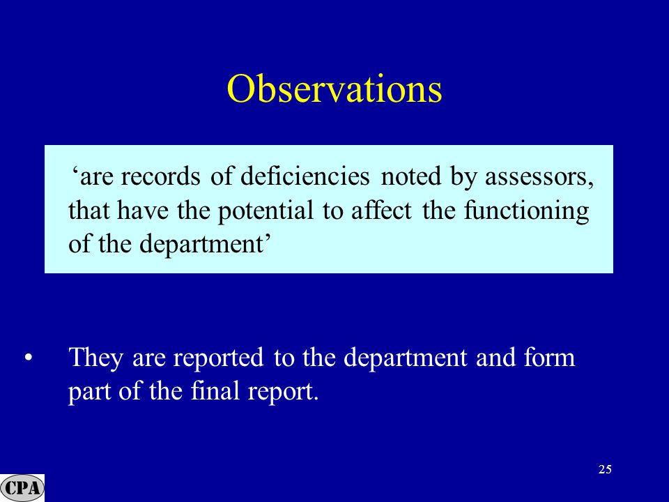 25 'are records of deficiencies noted by assessors, that have the potential to affect the functioning of the department' They are reported to the department and form part of the final report.