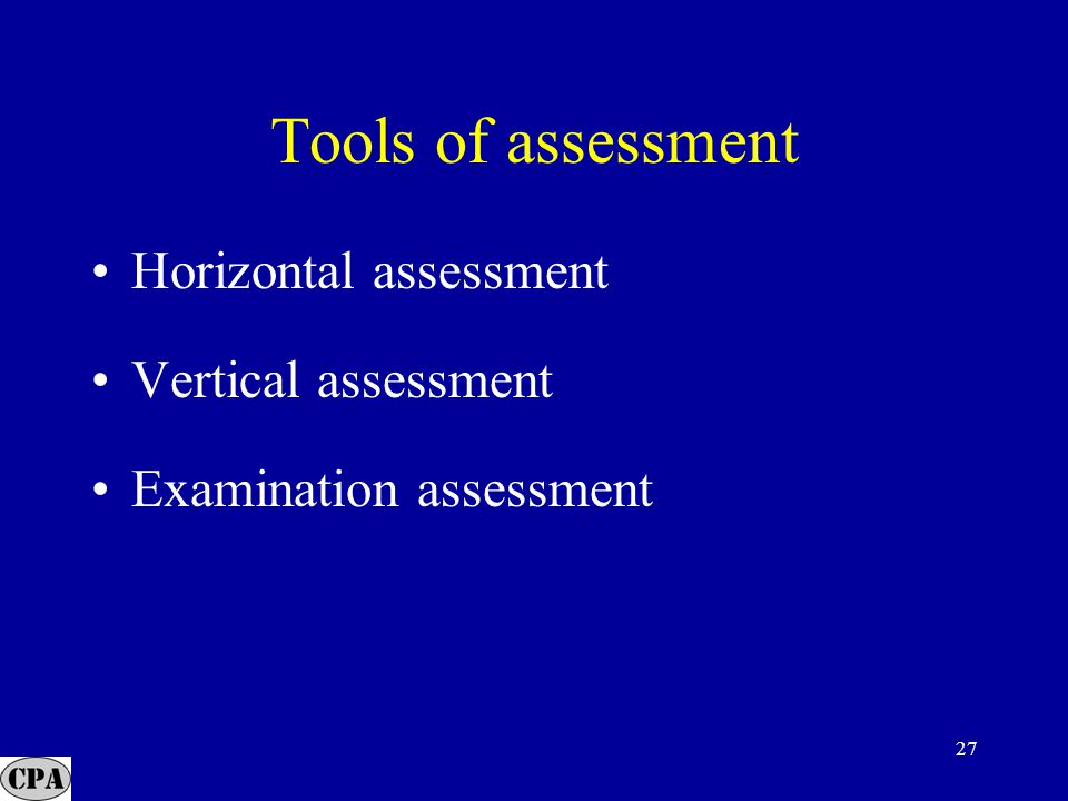 27 Tools of assessment Horizontal assessment Vertical assessment Examination assessment
